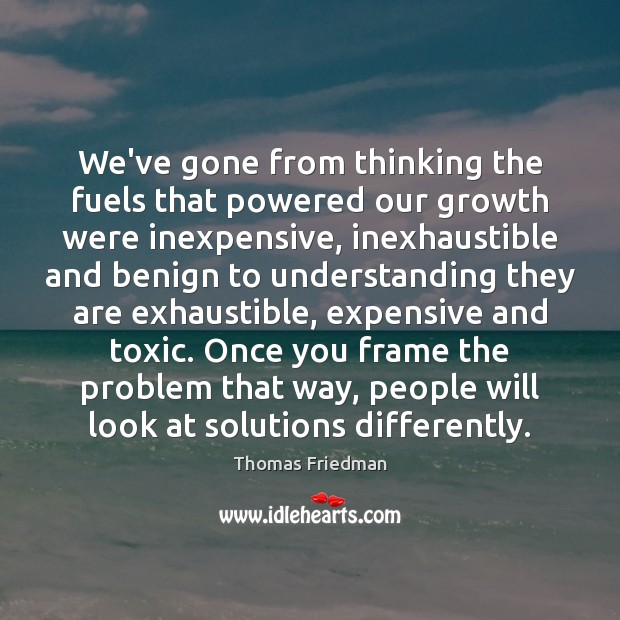 We've gone from thinking the fuels that powered our growth were inexpensive, Thomas Friedman Picture Quote