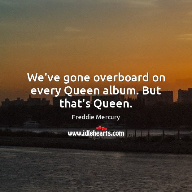 We've gone overboard on every Queen album. But that's Queen. Freddie Mercury Picture Quote