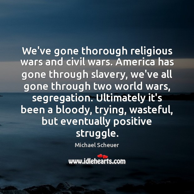 We've gone thorough religious wars and civil wars. America has gone through Michael Scheuer Picture Quote