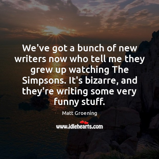 We've got a bunch of new writers now who tell me they Matt Groening Picture Quote