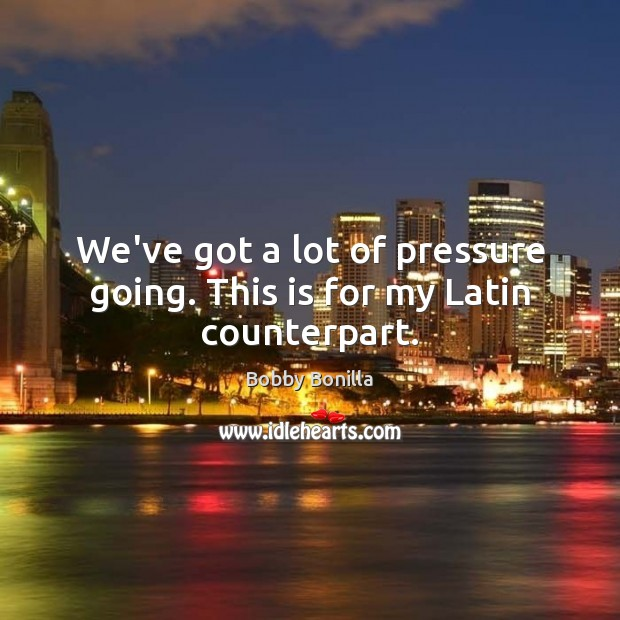 Image, We've got a lot of pressure going. This is for my Latin counterpart.