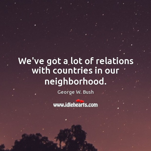 Image, We've got a lot of relations with countries in our neighborhood.