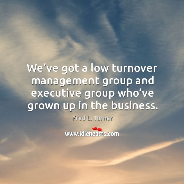 We've got a low turnover management group and executive group who've grown up in the business. Fred L. Turner Picture Quote