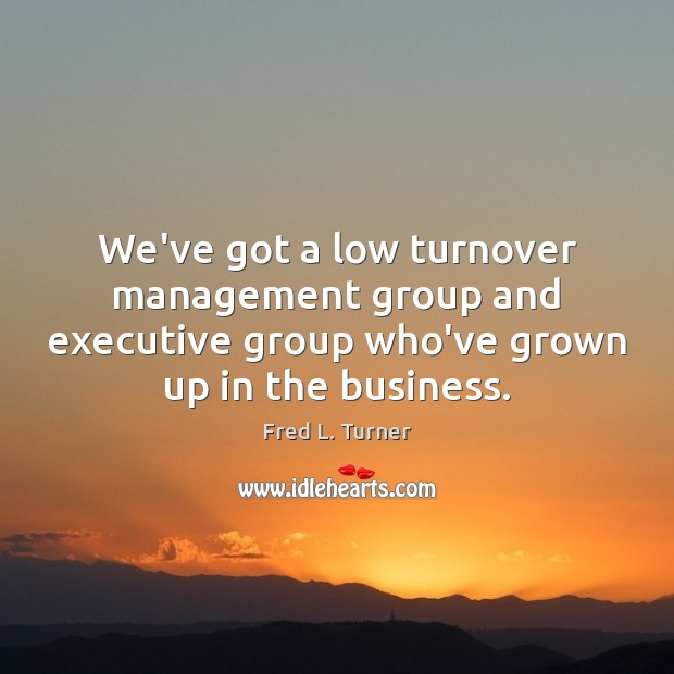 We've got a low turnover management group and executive group who've grown Fred L. Turner Picture Quote