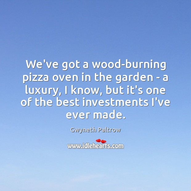 We've got a wood-burning pizza oven in the garden – a luxury, Gwyneth Paltrow Picture Quote