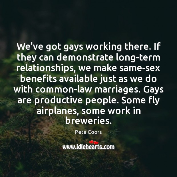 We've got gays working there. If they can demonstrate long-term relationships, we Image