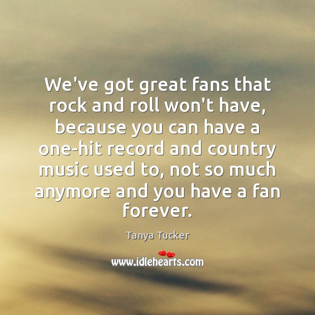 We've got great fans that rock and roll won't have, because you Image