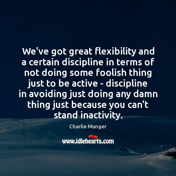 We've got great flexibility and a certain discipline in terms of not Charlie Munger Picture Quote