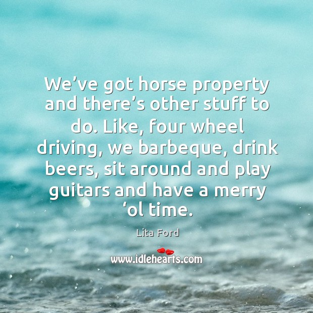 We've got horse property and there's other stuff to do. Like, four wheel driving, we barbeque Lita Ford Picture Quote