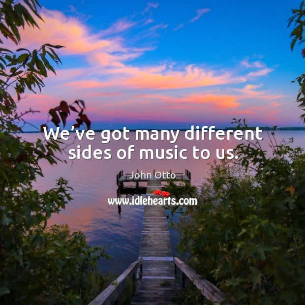 We've got many different sides of music to us. Image