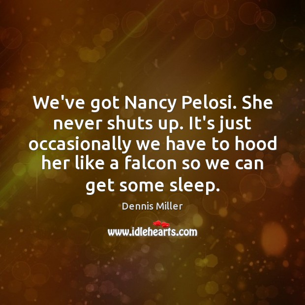 We've got Nancy Pelosi. She never shuts up. It's just occasionally we Image
