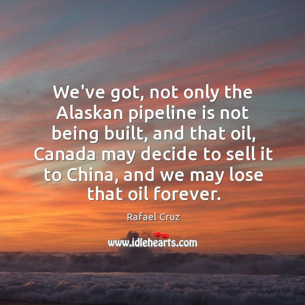 Image, We've got, not only the Alaskan pipeline is not being built, and