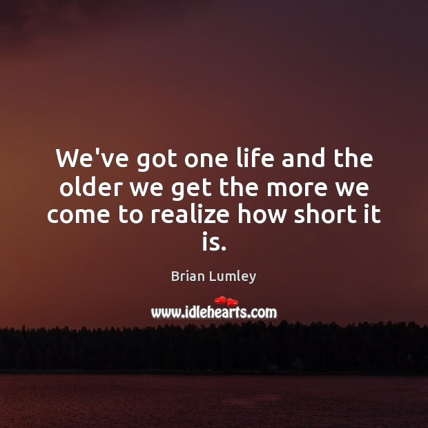Image, We've got one life and the older we get the more we come to realize how short it is.