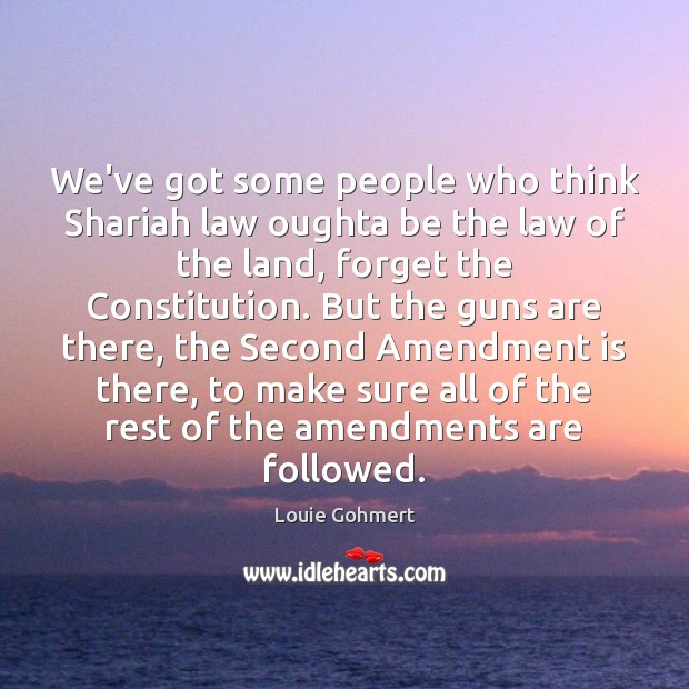 We've got some people who think Shariah law oughta be the law Louie Gohmert Picture Quote