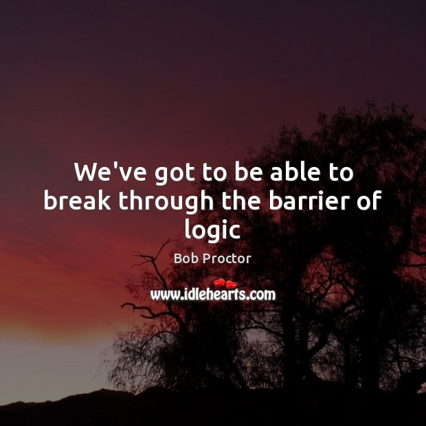 We've got to be able to break through the barrier of logic Bob Proctor Picture Quote