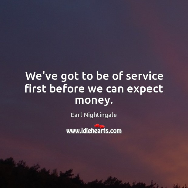 We've got to be of service first before we can expect money. Earl Nightingale Picture Quote