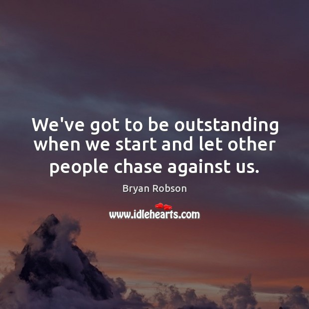 We've got to be outstanding when we start and let other people chase against us. Image