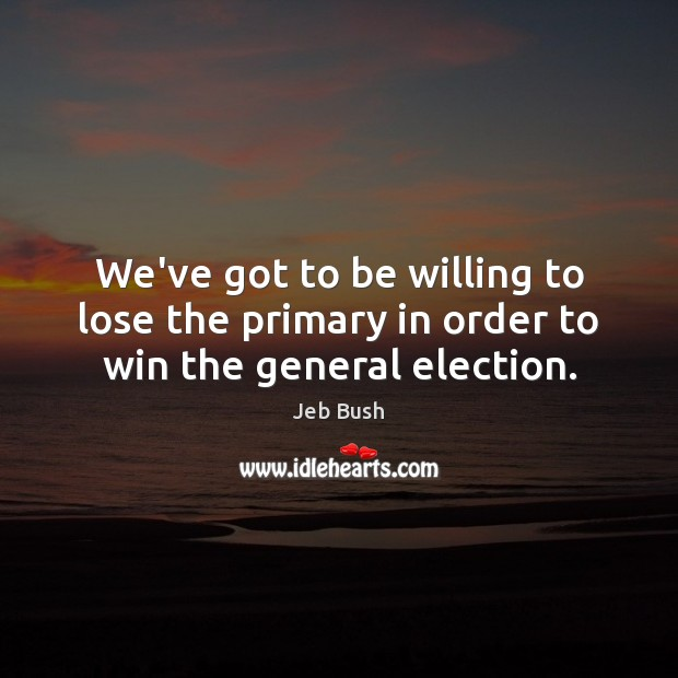We've got to be willing to lose the primary in order to win the general election. Jeb Bush Picture Quote