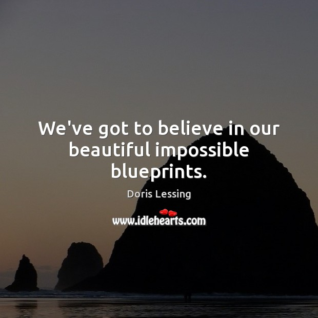 We've got to believe in our beautiful impossible blueprints. Doris Lessing Picture Quote