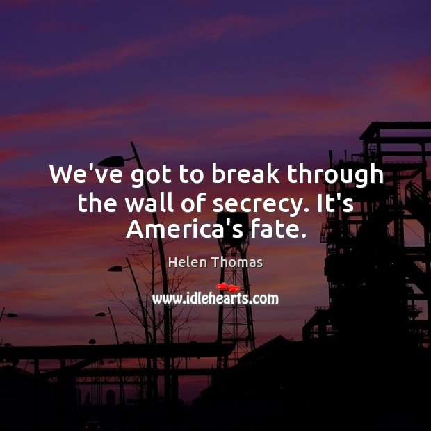 We've got to break through the wall of secrecy. It's America's fate. Helen Thomas Picture Quote