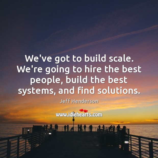 We've got to build scale. We're going to hire the best people, Image