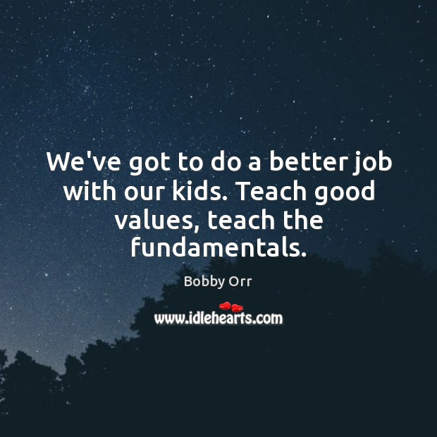 Image, We've got to do a better job with our kids. Teach good values, teach the fundamentals.