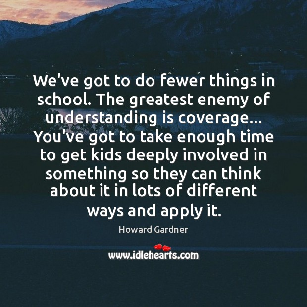 We've got to do fewer things in school. The greatest enemy of Howard Gardner Picture Quote