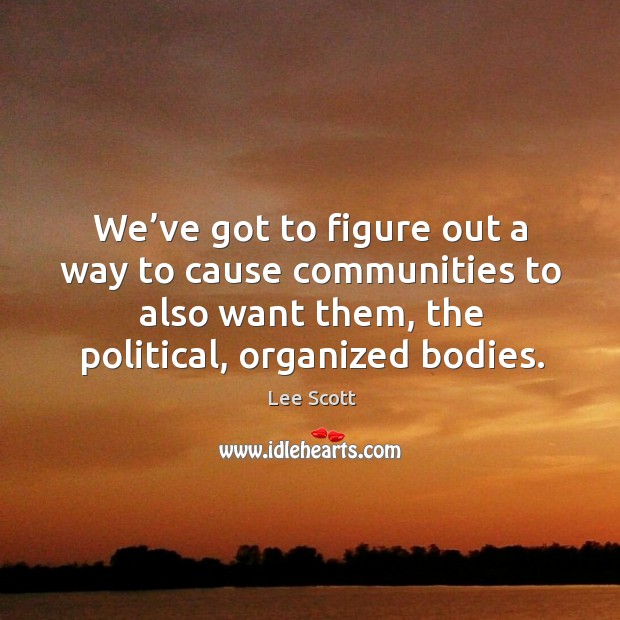 We've got to figure out a way to cause communities to also want them, the political, organized bodies. Lee Scott Picture Quote