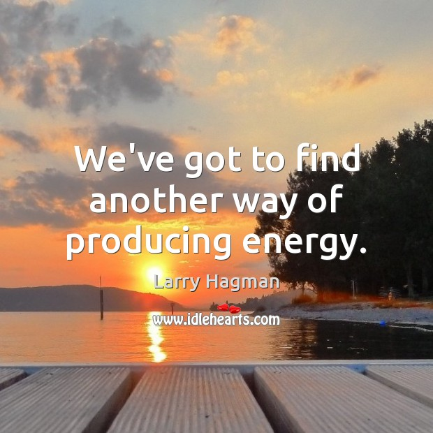 Image, We've got to find another way of producing energy.