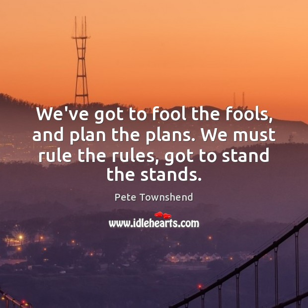We've got to fool the fools, and plan the plans. We must Pete Townshend Picture Quote