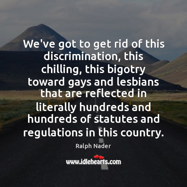 We've got to get rid of this discrimination, this chilling, this bigotry Ralph Nader Picture Quote