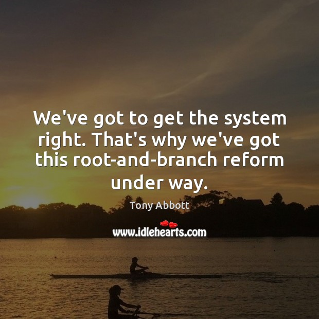 We've got to get the system right. That's why we've got this Tony Abbott Picture Quote
