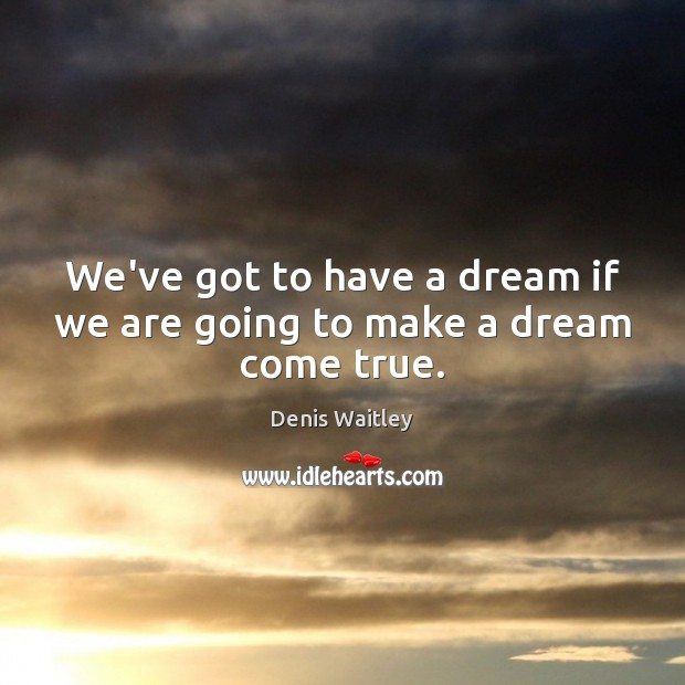 We've got to have a dream if we are going to make a dream come true. Denis Waitley Picture Quote