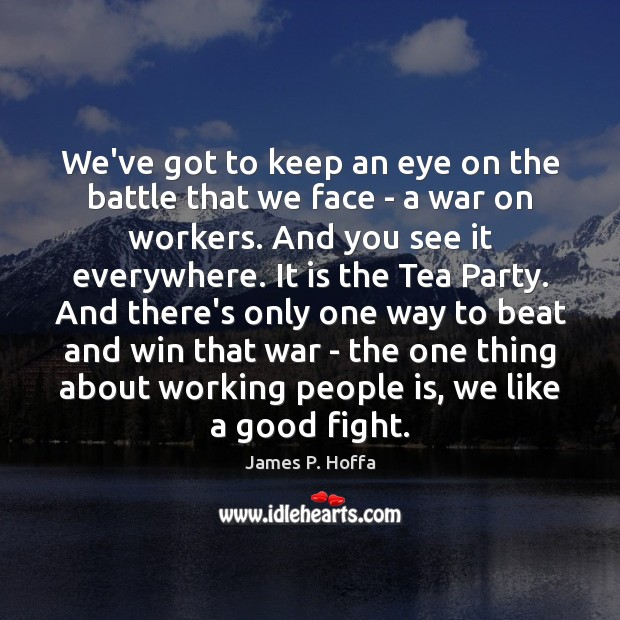 We've got to keep an eye on the battle that we face James P. Hoffa Picture Quote