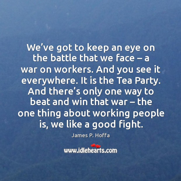 We've got to keep an eye on the battle that we face – a war on workers. And you see it everywhere. James P. Hoffa Picture Quote