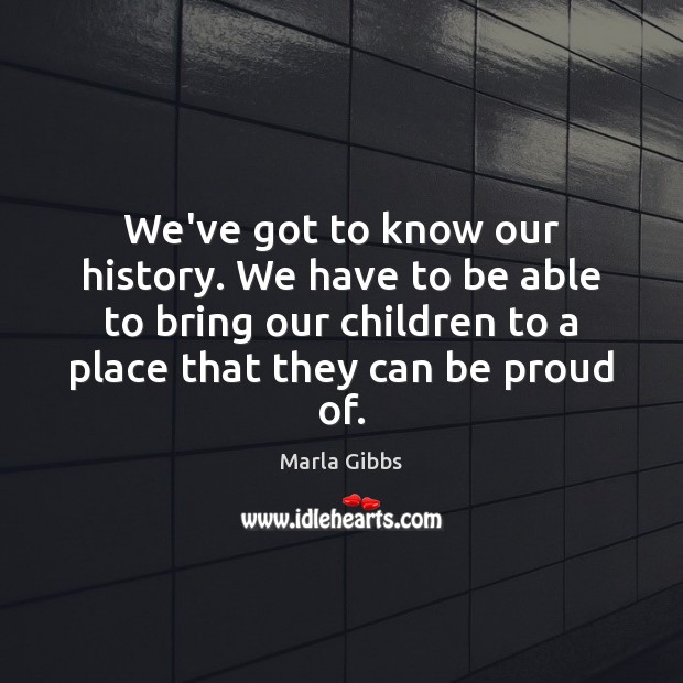 We've got to know our history. We have to be able to Proud Quotes Image
