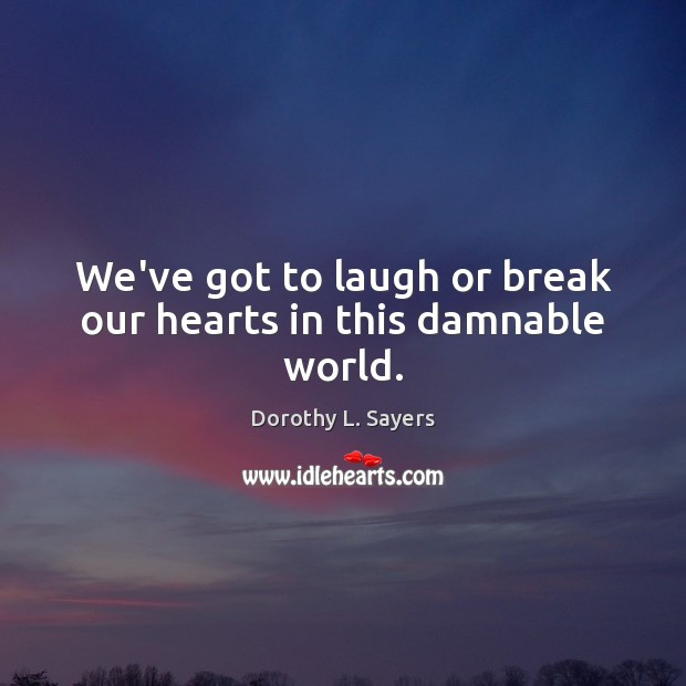 We've got to laugh or break our hearts in this damnable world. Image