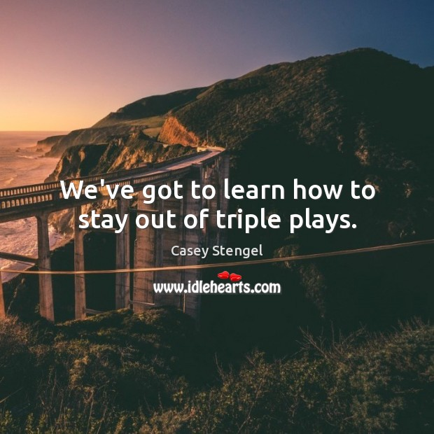 We've got to learn how to stay out of triple plays. Casey Stengel Picture Quote