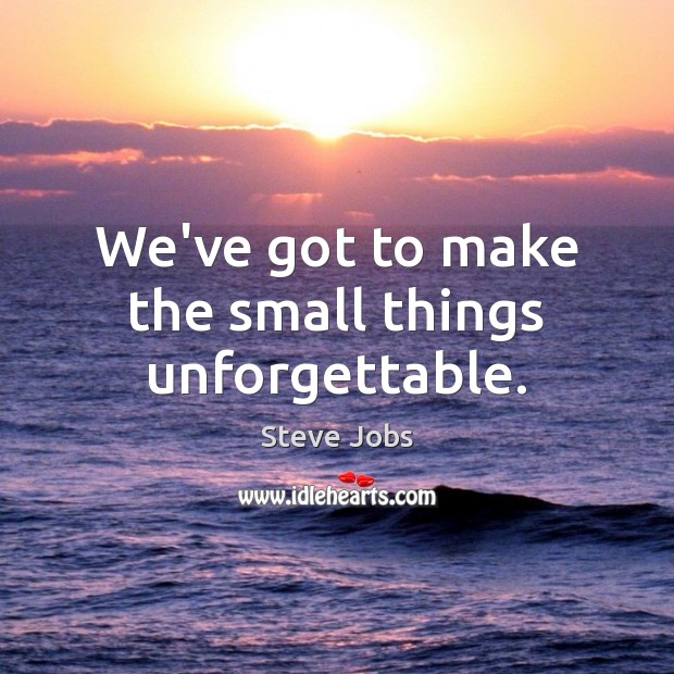 We've got to make the small things unforgettable. Steve Jobs Picture Quote
