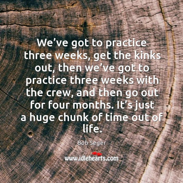 We've got to practice three weeks, get the kinks out, then we've got to practice three weeks with the crew Bob Seger Picture Quote