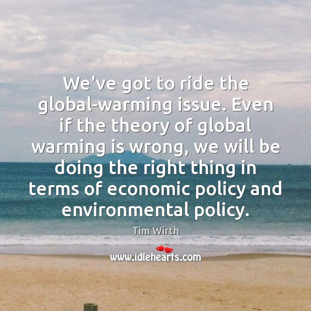 Image, We've got to ride the global-warming issue. Even if the theory of