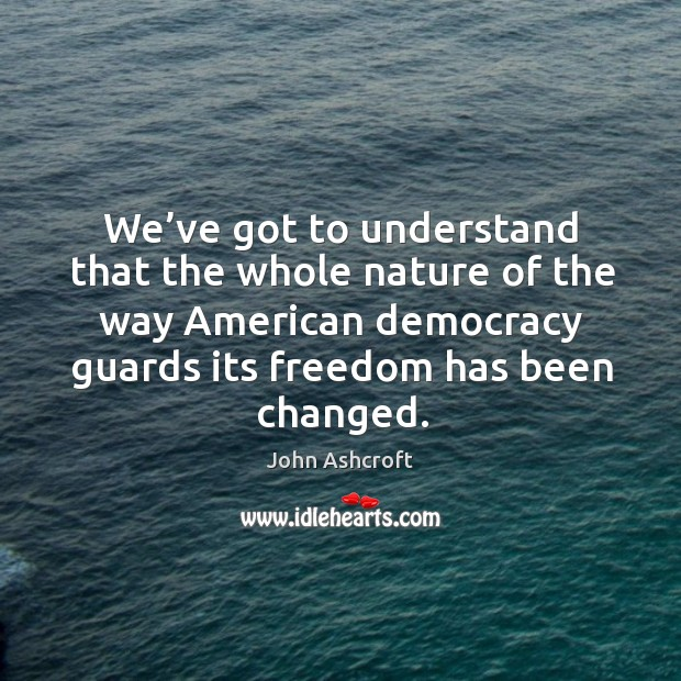 We've got to understand that the whole nature of the way american democracy guards its freedom has been changed. Image