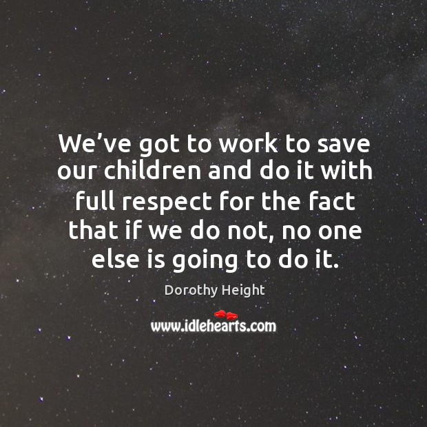 We've got to work to save our children and do it with full respect for Dorothy Height Picture Quote