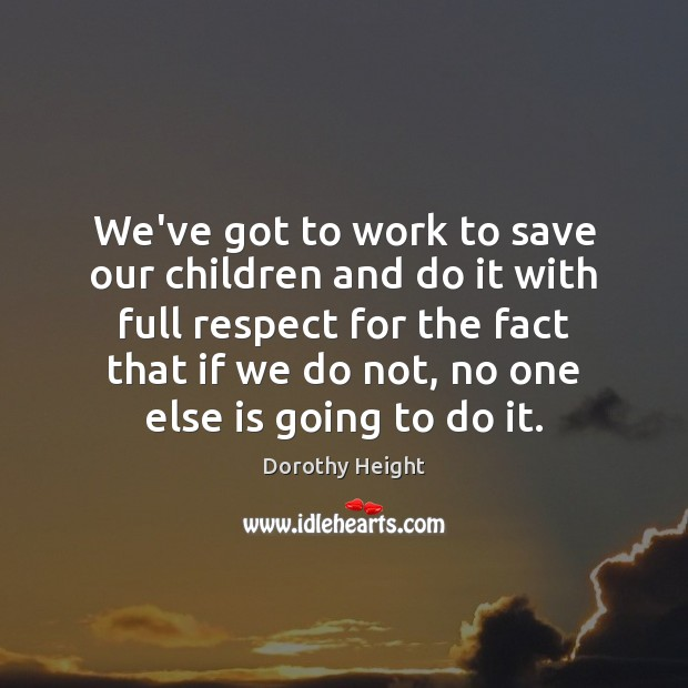 We've got to work to save our children and do it with Dorothy Height Picture Quote