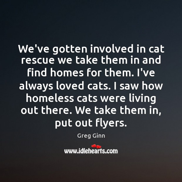 We've gotten involved in cat rescue we take them in and find Greg Ginn Picture Quote
