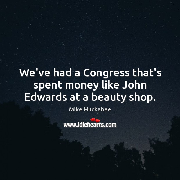 Image, We've had a Congress that's spent money like John Edwards at a beauty shop.