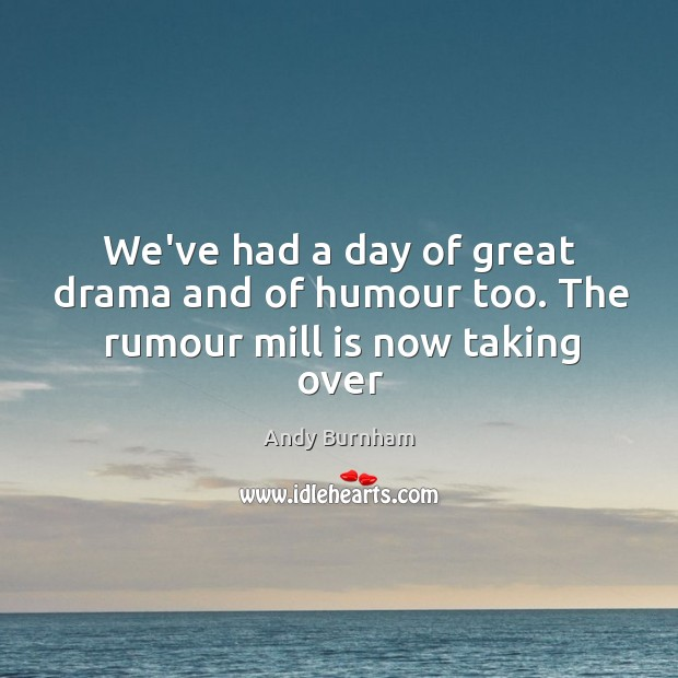Image, We've had a day of great drama and of humour too. The rumour mill is now taking over