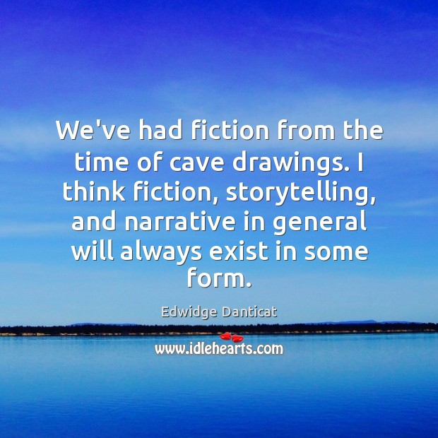 We've had fiction from the time of cave drawings. I think fiction, Edwidge Danticat Picture Quote