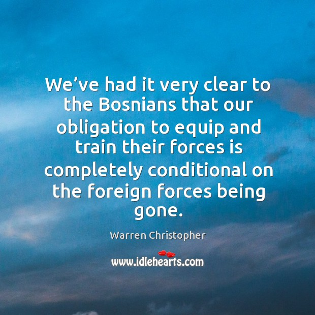 We've had it very clear to the bosnians that our obligation to equip Warren Christopher Picture Quote