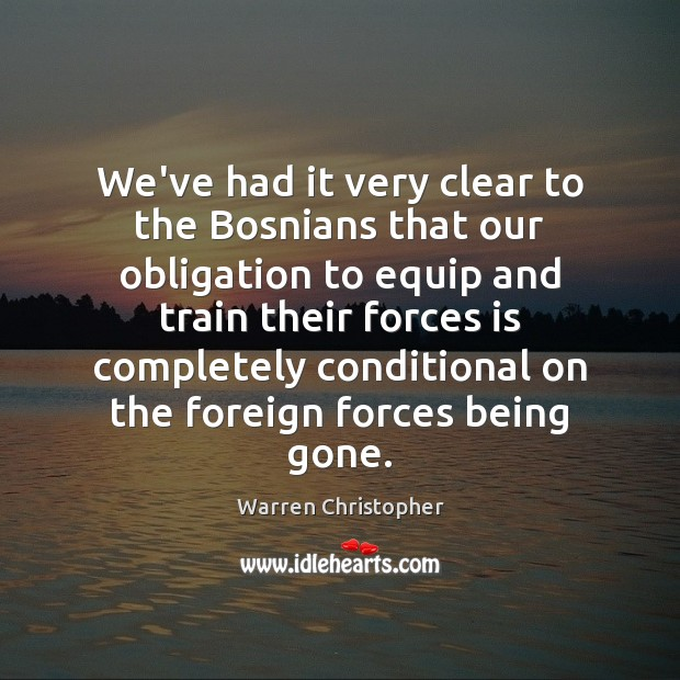 We've had it very clear to the Bosnians that our obligation to Warren Christopher Picture Quote